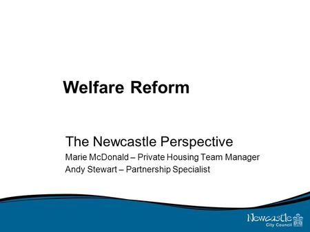 Welfare Reform The Newcastle Perspective Marie McDonald – Private Housing Team Manager Andy Stewart – Partnership Specialist.