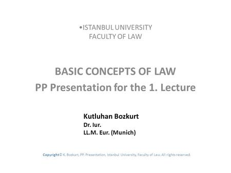 ISTANBUL UNIVERSITY FACULTY OF LAW BASIC CONCEPTS OF LAW PP Presentation for the 1. Lecture Kutluhan Bozkurt Dr. Iur. LL.M. Eur. (Munich) Copyright© K.