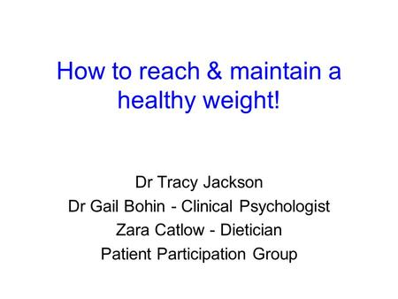 How to reach & maintain a healthy weight! Dr Tracy Jackson Dr Gail Bohin - Clinical Psychologist Zara Catlow - Dietician Patient Participation Group.