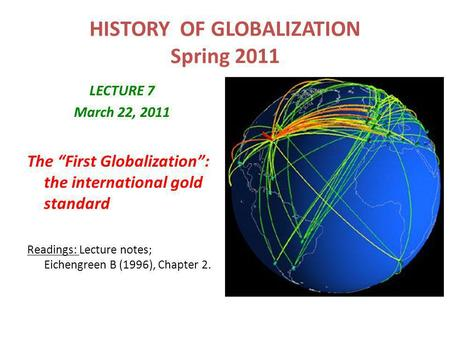 "HISTORY OF GLOBALIZATION Spring 2011 LECTURE 7 March 22, 2011 The ""First Globalization"": the international gold standard Readings: Lecture notes; Eichengreen."
