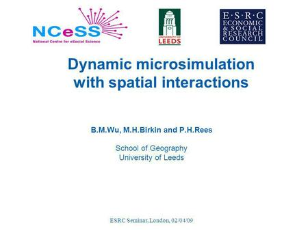 ESRC Seminar, London, 02/04/09 Dynamic microsimulation with spatial interactions B.M.Wu, M.H.Birkin and P.H.Rees School of Geography University of Leeds.