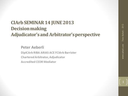 CIArb SEMINAR 14 JUNE 2013 Decision making Adjudicator's and Arbitrator's perspective Peter Aeberli DipICArb RIBA ARIAS ACE FCIArb Barrister Chartered.