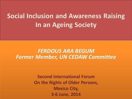 Social Inclusion and Awareness Raising In an Ageing Society FERDOUS ARA BEGUM Former Member, UN CEDAW Committee Second International Forum On the Rights.