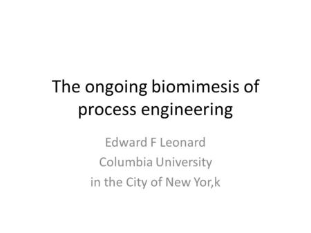 The ongoing biomimesis of process engineering Edward F Leonard Columbia University in the City of New Yor,k.