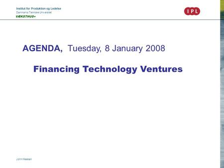 Institut for Produktion og Ledelse Danmarks Tekniske Universitet John Heebøll VÆKSTHUS+ AGENDA, Tuesday, 8 January 2008 Financing Technology Ventures.