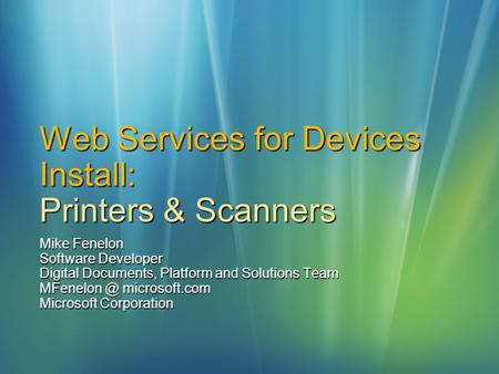 Web Services for Devices Install: Printers & Scanners Mike Fenelon Software Developer Digital Documents, Platform and Solutions Team microsoft.com.