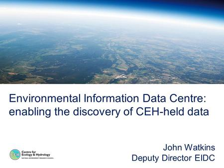 Environmental Information Data Centre: enabling the discovery of CEH-held data John Watkins Deputy Director EIDC.