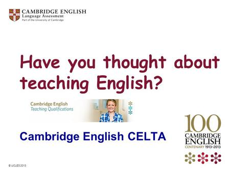 © UCLES 2013 Have you thought about teaching English? Cambridge English CELTA.