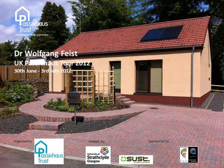 Sponsored by : Organised by Hosted by : Dr Wolfgang Feist UK Passivhaus Tour 2012 30th June - 3rd July 2012.
