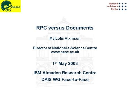 RPC versus Documents Malcolm Atkinson Director of National e-Science Centre www.nesc.ac.uk 1 st May 2003 IBM Almaden Research Centre DAIS WG Face-to-Face.
