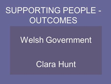 SUPPORTING PEOPLE - OUTCOMES Welsh Government Clara Hunt.