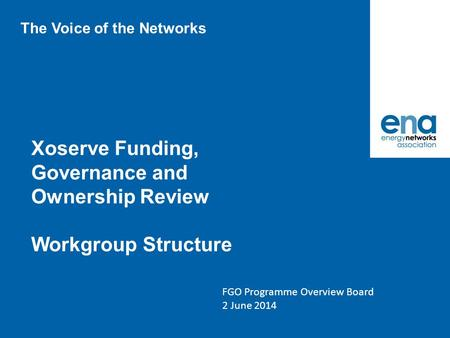 Xoserve Funding, Governance and Ownership Review Workgroup Structure FGO Programme Overview Board 2 June 2014 The Voice of the Networks.