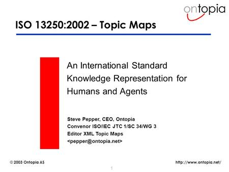 © 2003 Ontopia AS 1 ISO 13250:2002 – Topic Maps An International Standard Knowledge Representation for Humans and Agents Steve.
