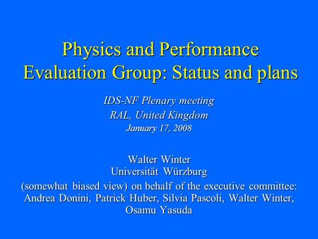 Physics and Performance Evaluation Group: Status and plans IDS-NF Plenary meeting RAL, United Kingdom January 17, 2008 Walter Winter Universität Würzburg.