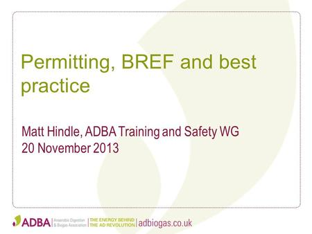 Permitting, BREF and best practice Matt Hindle, ADBA Training and Safety WG 20 November 2013.