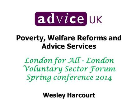 Poverty, Welfare Reforms and Advice Services London for All - London Voluntary Sector Forum Spring conference 2014 Wesley Harcourt.