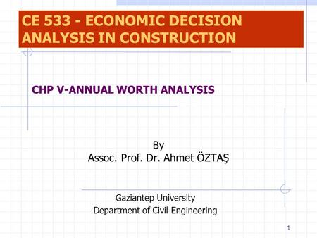 1 By Assoc. Prof. Dr. Ahmet ÖZTAŞ Gaziantep University Department of Civil Engineering CHP V-ANNUAL WORTH ANALYSIS CE 533 - ECONOMIC DECISION ANALYSIS.