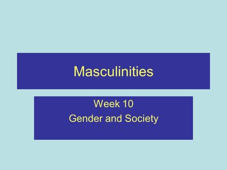 Masculinities Week 10 Gender and Society. Recap Considered different strands of feminist thinking Looked at social structures such as media, work and.