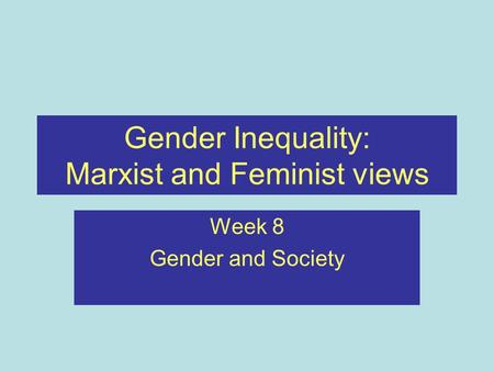 Gender Inequality: Marxist and Feminist views Week 8 Gender and Society.