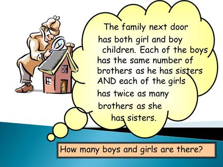 The family next door has both girl and boy children. Each of the boys has the same number of brothers as he has sisters AND each of the girls has twice.