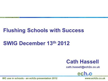 WC use in schools - an ech2o presentation 2012  Flushing Schools with Success SWIG December 13 th 2012 Cath Hassell
