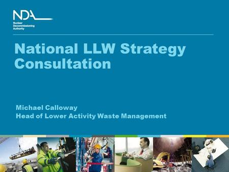 Michael Calloway Head of Lower Activity Waste Management National LLW Strategy Consultation.