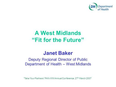 "A West Midlands ""Fit for the Future"" Janet Baker Deputy Regional Director of Public Department of Health – West Midlands ""Take Your Partners"" PAN-WM Annual."