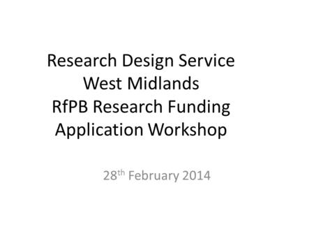 Research Design Service West Midlands RfPB Research Funding Application Workshop 28 th February 2014.