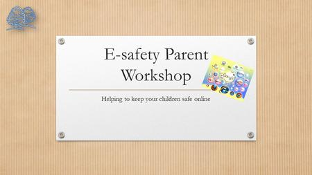 E-safety Parent Workshop Helping to keep your children safe online.