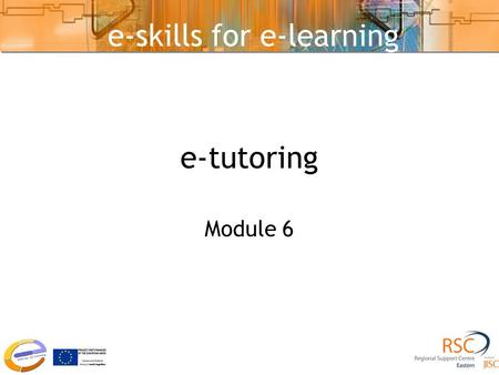 E-tutoring Module 6 e-skills for e-learning. e-Communication Tools Asynchronous Tools –Time-independent –Email, Discussion/Bulletin Boards, wikis, blogs.