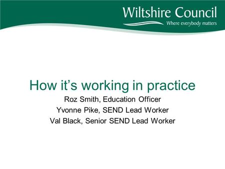 How it's working in practice Roz Smith, Education Officer Yvonne Pike, SEND Lead Worker Val Black, Senior SEND Lead Worker.