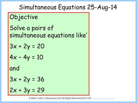Simultaneous Equations 25-Aug-14 Objective Solve a pairs of simultaneous equations like' 3x + 2y = 20 4x – 4y = 10 and 3x + 2y = 36 2x + 3y = 29 © Brain-Cells: