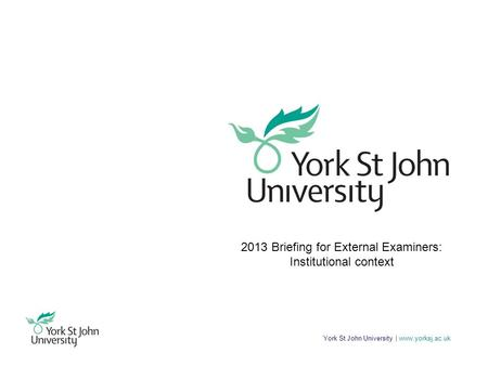 York St John University | www.yorksj.ac.uk 2013 Briefing for External Examiners: Institutional context.