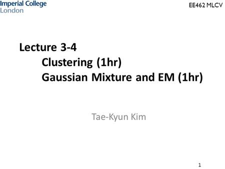 EE462 MLCV 1 Lecture 3-4 Clustering (1hr) Gaussian Mixture and EM (1hr) Tae-Kyun Kim.