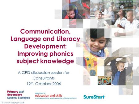 © Crown copyright 2006 Communication, Language and Literacy Development: Improving phonics subject knowledge A CPD discussion session for Consultants 12.