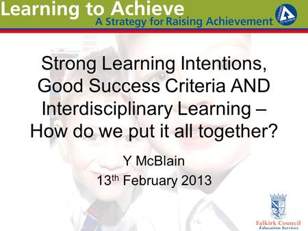 Strong Learning Intentions, Good Success Criteria AND Interdisciplinary Learning – How do we put it all together? Y McBlain 13 th February 2013.