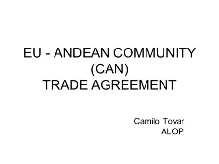 EU - ANDEAN COMMUNITY (CAN) TRADE AGREEMENT Camilo Tovar ALOP.