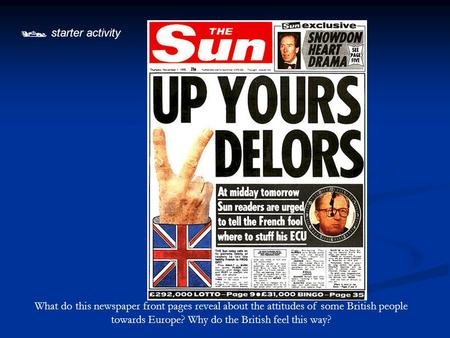  starter activity What do this newspaper front pages reveal about the attitudes of some British people towards Europe? Why do the British feel this way?
