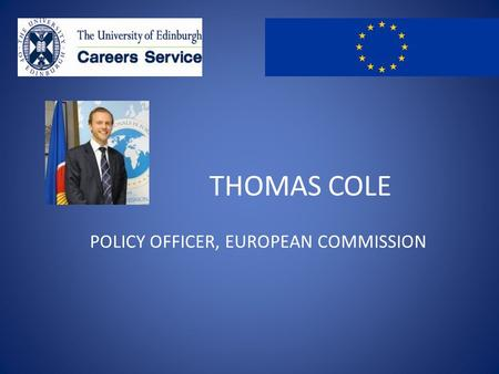 THOMAS COLE POLICY OFFICER, EUROPEAN COMMISSION. From the UoE to the EU Thomas Cole MA History & Politics 2006.