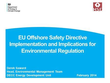 EU Offshore Safety Directive Implementation and Implications for Environmental Regulation Derek Saward Head, Environmental Management Team DECC Energy.