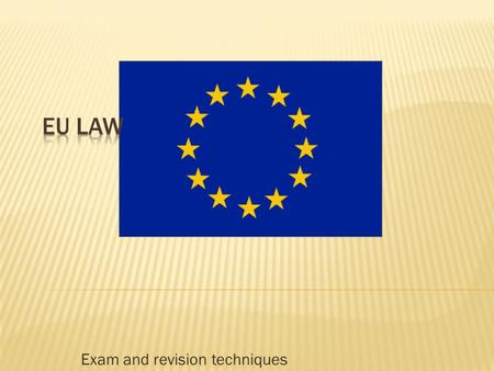 Exam and revision techniques. 1. To describe the main EU institutions. 2. To identify the differing sources of EU law and their impacts. 3. To explain.