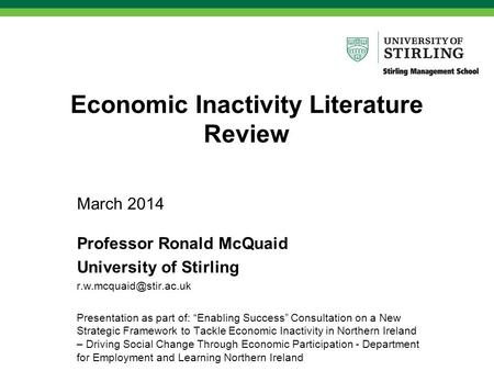 "Economic Inactivity Literature Review March 2014 Professor Ronald McQuaid University of Stirling Presentation as part of: ""Enabling."