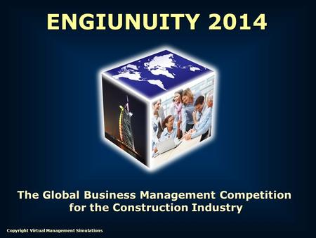 The Global Business Management Competition for the Construction Industry for the Construction Industry ENGIUNUITY 2014 Copyright Virtual Management Simulations.