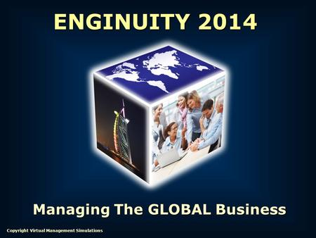Managing The GLOBAL Business ENGINUITY 2014 Copyright Virtual Management Simulations.
