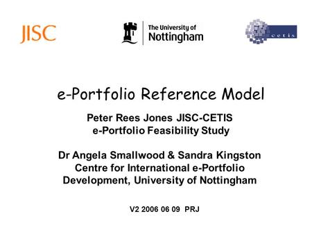 E-Portfolio Reference Model Peter Rees Jones JISC-CETIS e-Portfolio Feasibility Study Dr Angela Smallwood & Sandra Kingston Centre for International e-Portfolio.