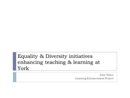 Equality & Diversity initiatives enhancing teaching & learning at York Katy Mann Learning Enhancement Project.