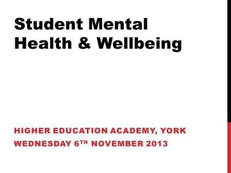 Student Mental Health & Wellbeing HIGHER EDUCATION ACADEMY, YORK WEDNESDAY 6 TH NOVEMBER 2013.