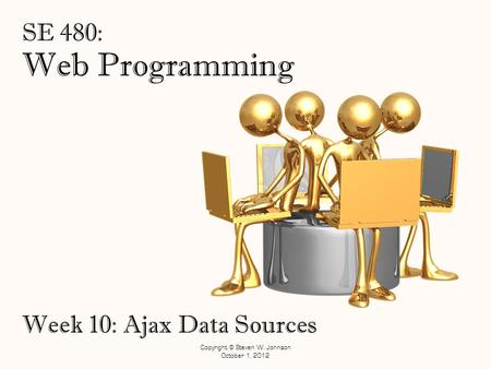 Web Programming SE 480: Week 10: Ajax Data Sources Copyright © Steven W. Johnson October 1, 2012.
