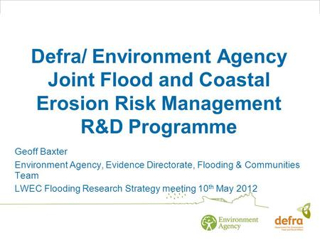 Defra/ Environment Agency Joint Flood and Coastal Erosion Risk Management R&D Programme Geoff Baxter Environment Agency, Evidence Directorate, Flooding.