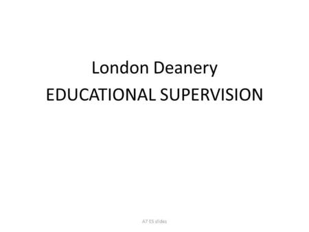 London Deanery EDUCATIONAL SUPERVISION A7 ES slides.